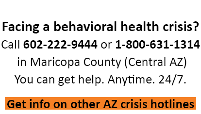 Call 602-222-9444 if you're facing a behavioral health crisis.